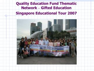 Quality Education Fund Thematic Network  –  Gifted Education Singapore Educational Tour 2007