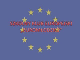 """SZKOLNY KLUB EUROPEJSKI """"EUROMŁODZIEŻ"""""""