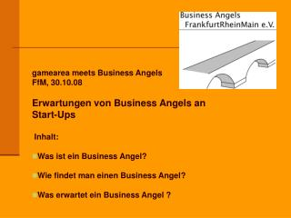 gamearea meets Business Angels FfM, 30.10.08 Erwartungen von Business Angels an  Start-Ups Inhalt: