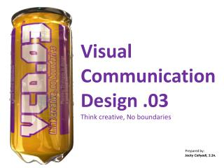 Visual Communication  Design .03 Think creative, No boundaries