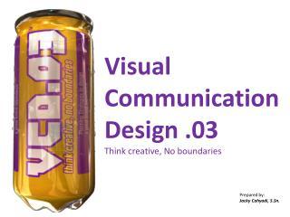 Visual Communication  Design .03 Think creative, No boundaries