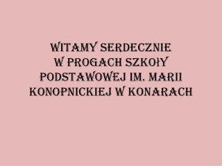 Witamy serdecznie  w progach Szkoły Podstawowej im. Marii Konopnickiej w Konarach