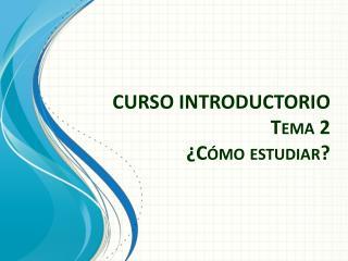 CURSO INTRODUCTORIO Tema 2 �C�mo estudiar?