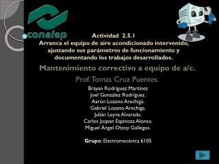 Mantenimiento correctivo a equipo de a/c. Prof. Tomas Cruz Puentes.