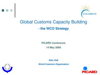 Global Customs Capacity Building - the WCO Strategy   PICARD Conference 14 May 2008    Alan Hall  World Customs Organiza