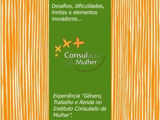 """Experiência """"Gênero, Trabalho e Renda no Instituto Consulado da Mulher""""."""
