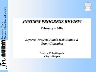 JNNURM PROGRESS REVIEW February – 2008 Reforms-Projects-Funds Mobilisation &  Grant Utilisation