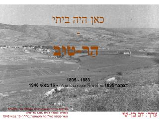 """כאן היה ביתי  - הַר-טוּב  1883 - 1895  דצמבר 1895 (נר שביעי של חנוכה א בטבת תרנ""""ו ) - 16 במאי 1948"""