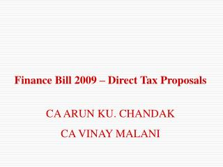 Finance Bill 2009 – Direct Tax Proposals CA ARUN KU. CHANDAK CA VINAY MALANI