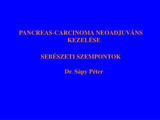 PANCREAS-CARCINOMA NEOADJUVÁNS KEZELÉSE SEBÉSZETI SZEMPONTOK Dr. Sápy Péter