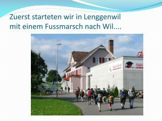 Zuerst starteten wir in Lenggenwil mit einem Fussmarsch nach Wil....