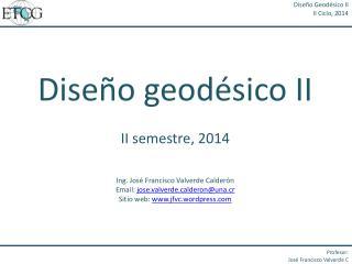 Diseño geodésico II II semestre, 2014 Ing. José Francisco Valverde  Calderón
