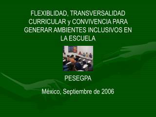 FLEXIBLIDAD, TRANSVERSALIDAD CURRICULAR y CONVIVENCIA PARA GENERAR AMBIENTES INCLUSIVOS EN LA ESCUELA   PESEGPA M xico,