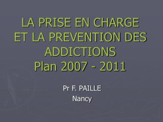 LA PRISE EN CHARGE ET LA PREVENTION DES ADDICTIONS Plan 2007 - 2011