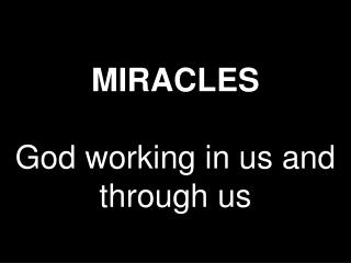 MIRACLES God working in us and through us