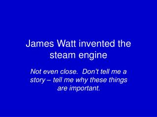 James Watt invented the steam engine