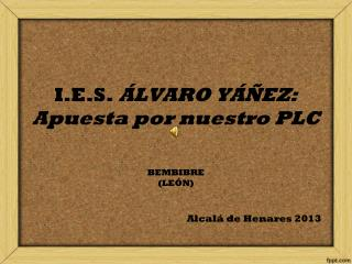 I.E.S.  ÁLVARO YÁÑEZ: Apuesta por nuestro PLC BEMBIBRE (LEÓN) Alcalá de Henares 2013