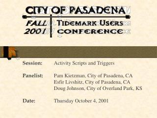 Session: Activity Scripts and Triggers Panelist: Pam Kietzman, City of Pasadena, CA