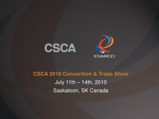 CSCA 2010 Convention & Trade Show July 11th – 14th, 2010 Saskatoon, SK Canada
