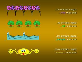 ביקשתי מאלוהים פרח. והוא נתן לי  שדה... בקשתי מאלוהים עץ. והוא נתן לי  יער...