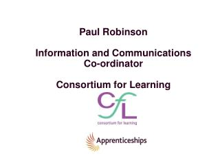 Paul Robinson Information and Communications  Co-ordinator Consortium for Learning