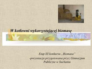 """Etap III konkursu """"Biomasa"""" -prezentacja przygotowana przez Gimnazjum Publiczne w Suchaniu"""