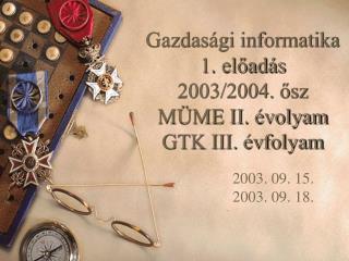Gazdasági informatika 1. előadás 2003/2004. ősz MÜME II. évolyam GTK III. évfolyam