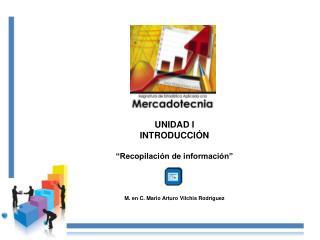 """UNIDAD I INTRODUCCIÓN """"Recopilación de información"""" M. en C. Mario Arturo  Vilchis  Rodríguez"""