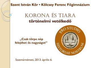 Szent István Kör • Kölcsey Ferenc Főgimnázium KORONA ÉS TIARA történelmi vetélkedő
