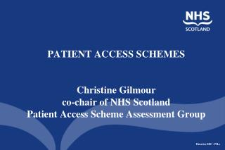 PATIENT ACCESS SCHEMES    Christine Gilmour co-chair of NHS Scotland  Patient Access Scheme Assessment Group