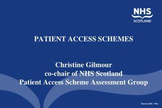 PATIENT ACCESS SCHEMES    Christine Gilmour co-chair of NHS Scotland  Patient Access Scheme Assessment Group