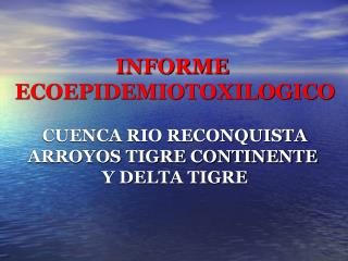 INFORME  ECOEPIDEMIOTOXILOGICO CUENCA RIO RECONQUISTA ARROYOS TIGRE CONTINENTE  Y DELTA TIGRE