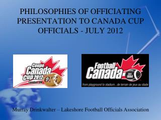 PHILOSOPHIES OF OFFICIATING PRESENTATION TO CANADA CUP OFFICIALS - JULY 2012