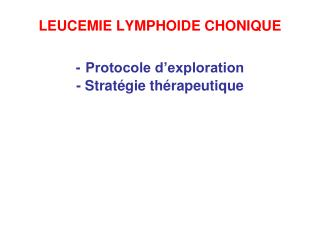 LEUCEMIE LYMPHOIDE CHONIQUE - Protocole d'exploration  - Stratégie thérapeutique