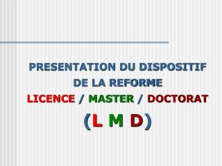 PRESENTATION DU DISPOSITIF  DE LA REFORME  LICENCE  /  MASTER  /  DOCTORAT ( L M  D )