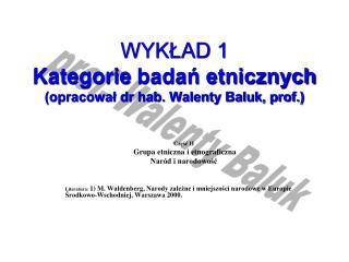 WYKŁAD 1 Kategorie  badań etnicznych (opracował dr hab. Walenty Baluk, prof.)