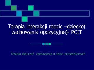 Terapia interakcji rodzic –dziecko( zachowania opozycyjne)- PCIT