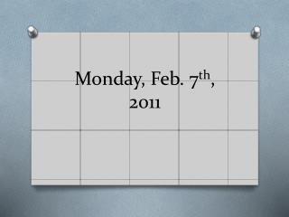 Monday, Feb. 7 th , 2011