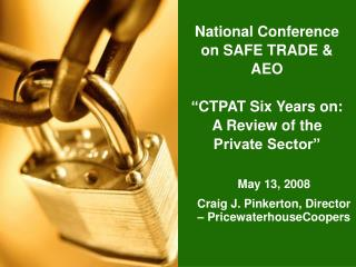 National Conference on SAFE TRADE  AEO    CTPAT Six Years on: A Review of the Private Sector