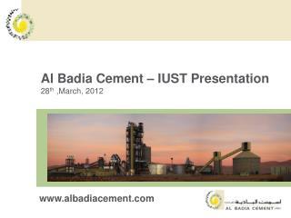 Al Badia Cement � IUST Presentation  28 th  ,March, 2012