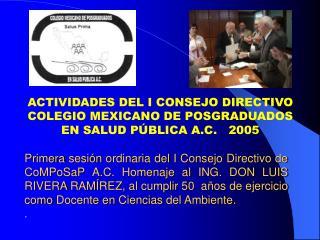 ACTIVIDADES DEL I CONSEJO DIRECTIVO COLEGIO MEXICANO DE POSGRADUADOS EN SALUD PÚBLICA A.C.   2005