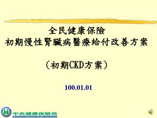 全民健康保險 初期慢性腎臟病醫療給付改善方案 ( 初期 CKD 方案 )