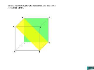 Je dána krychle  ABCDEFGH.  Rozhodněte, zda jsou kolmé roviny  BCE  a  DGH.