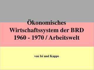 Ökonomisches Wirtschaftssystem der BRD                            1960 - 1970 / Arbeitswelt