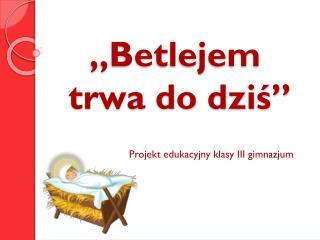 """Betlejem  trwa do dziś"""