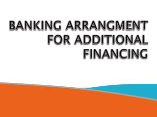 BANKING ARRANGMENT  FOR ADDITIONAL FINANCING