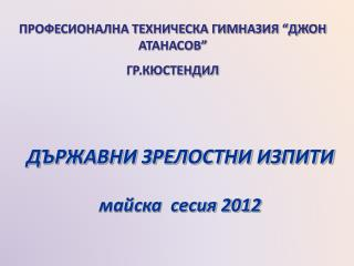 ДЪРЖАВНИ ЗРЕЛОСТНИ ИЗПИТИ майска  сесия 201 2