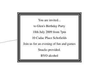 You are invited... to Glen's Birthday Party 18th July 2009 from 7pm 10 Cadac Place Schofields