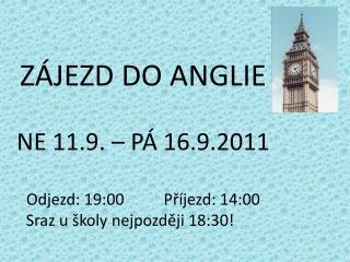 ZÁJEZD DO ANGLIE  NE 11.9. – PÁ 16.9.2011 Odjezd: 19:00          Příjezd: 14:00