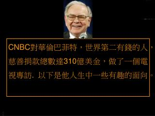 CNBC 對華倫巴菲特,世界第二有錢的人,慈善捐款總數達 310 億美金,做了一個電視專訪 .  以下是他人生中一些有趣的面向。